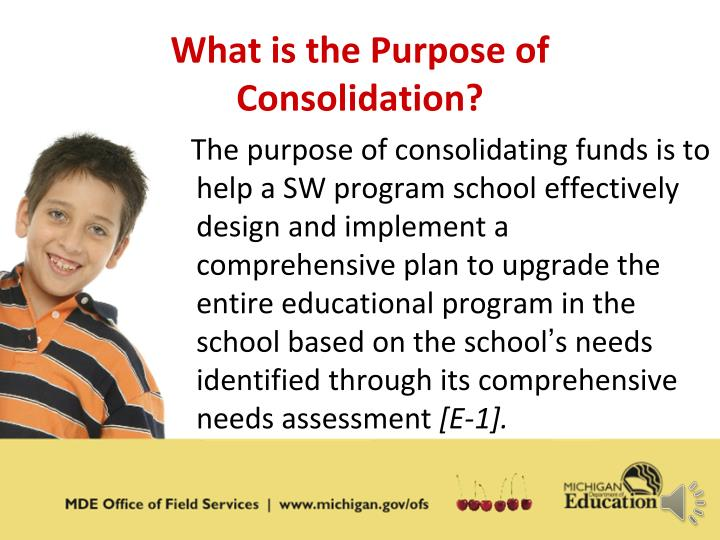 The purpose of consolidating funds is to help a SW program school effectively design and implement a comprehensive plan to upgrade the entire educational program in the school based on the school
