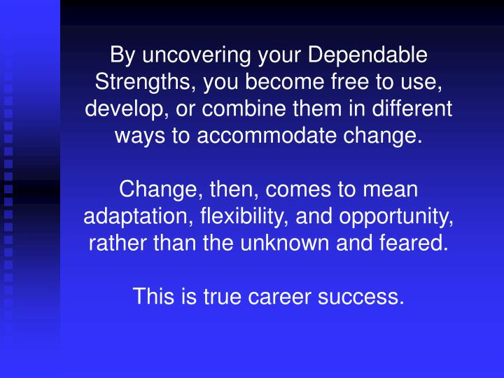 By uncovering your Dependable Strengths, you become free to use, develop, or combine them in different ways to accommodate change.