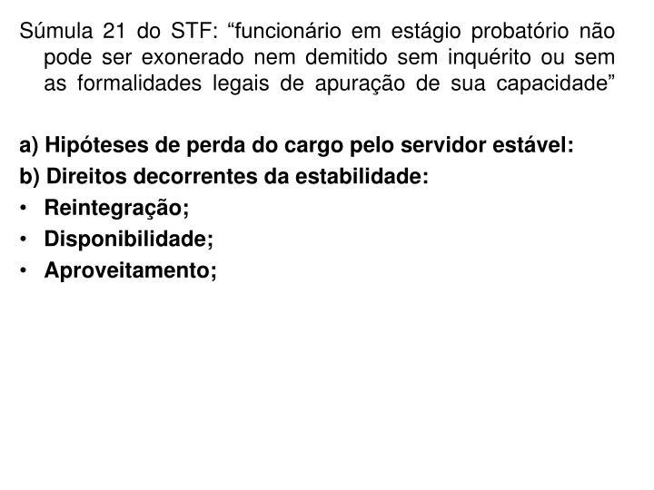 """Súmula 21 do STF: """"funcionário em estágio probatório não pode ser exonerado nem demitido sem inquérito ou sem as formalidades legais de apuração de sua capacidade"""""""