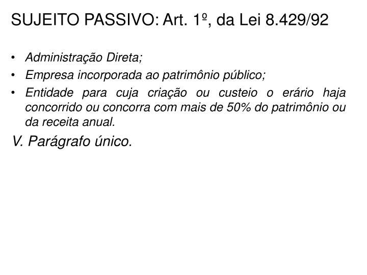 SUJEITO PASSIVO: Art. 1º, da Lei 8.429/92