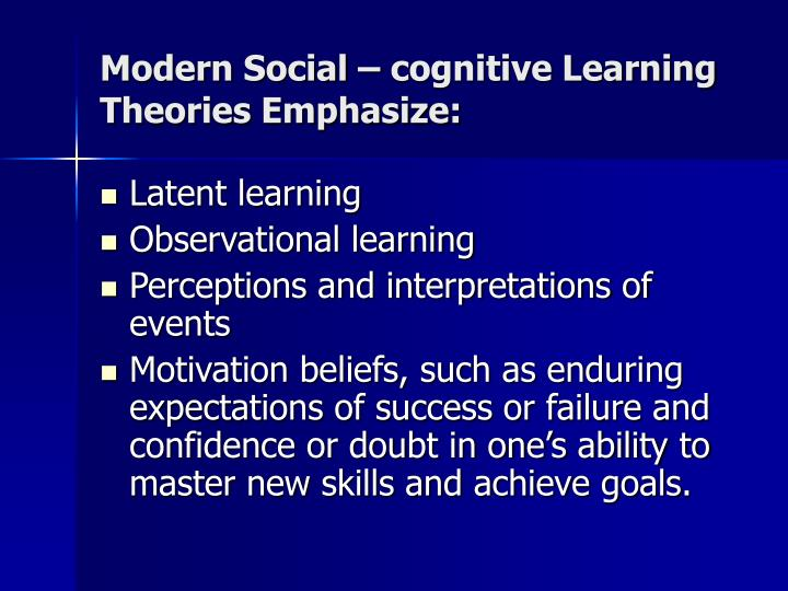 Modern Social – cognitive Learning Theories Emphasize: