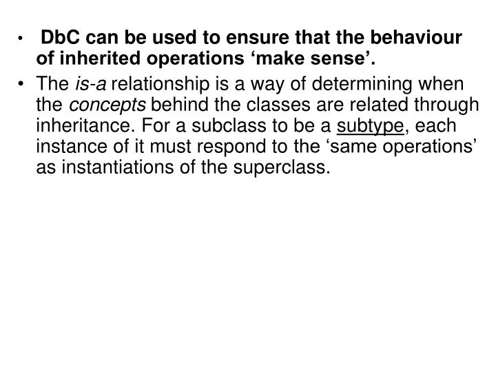 DbC can be used to ensure that the behaviour of inherited operations 'make sense'.