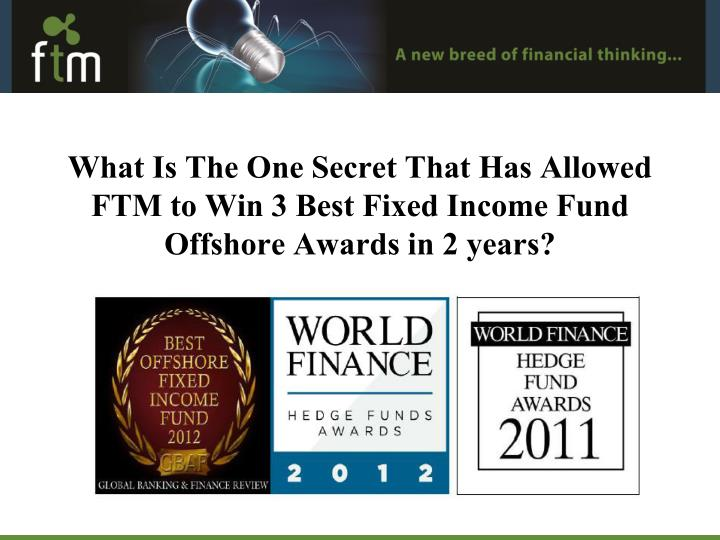 What Is The One Secret That Has Allowed FTM to Win 3 Best Fixed Income Fund Offshore Awards in 2 years?