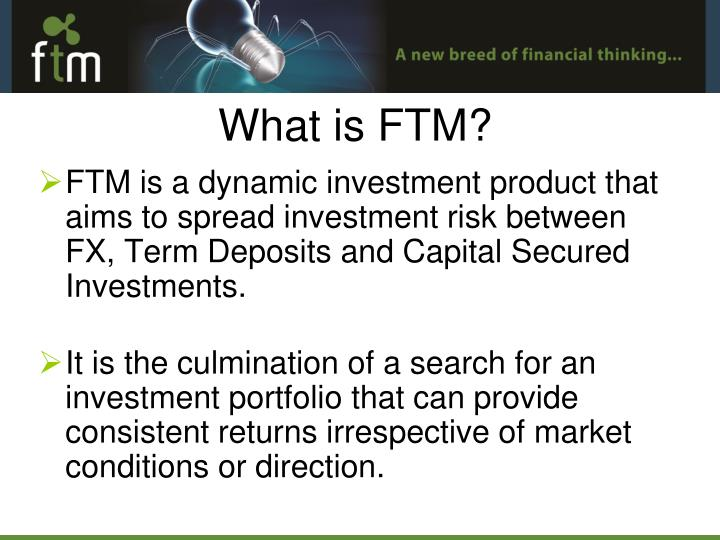FTM is a dynamic investment product that aims to spread investment risk between FX, Term Deposits and Capital Secured Investments.