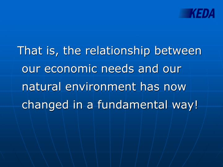 That is, the relationship between our economic needs and our natural environment has now changed in a fundamental way!