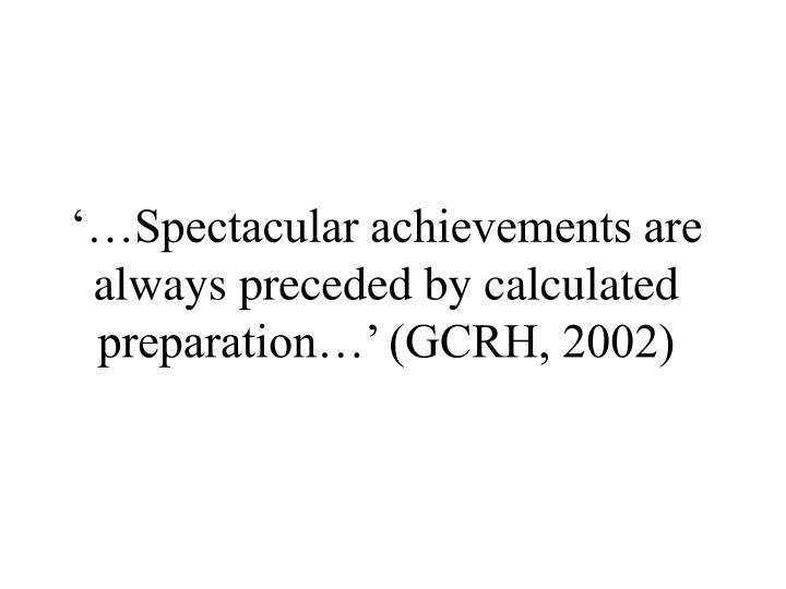 '…Spectacular achievements are always preceded by calculated preparation…' (GCRH, 2002)