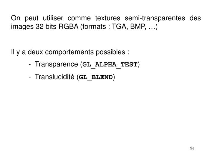 On peut utiliser comme textures semi-transparentes des images 32 bits RGBA (formats : TGA, BMP, …)