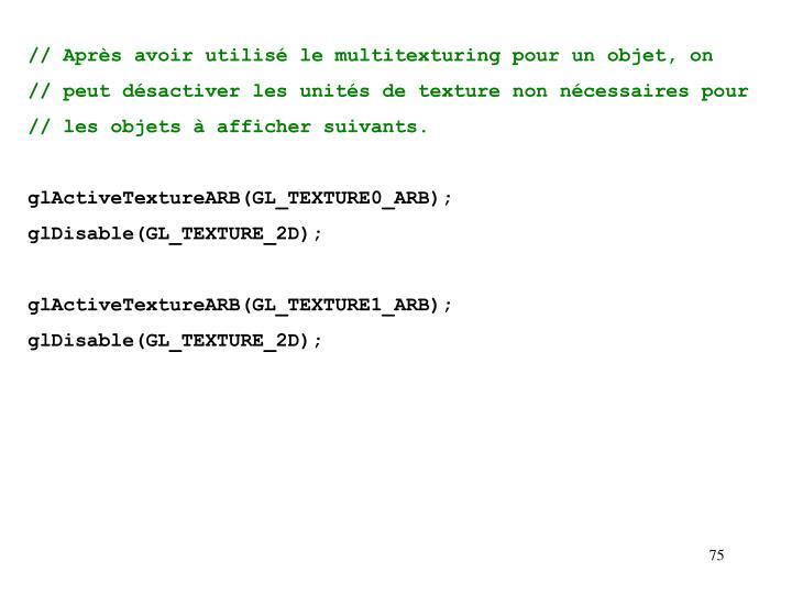 // Après avoir utilisé le multitexturing pour un objet, on