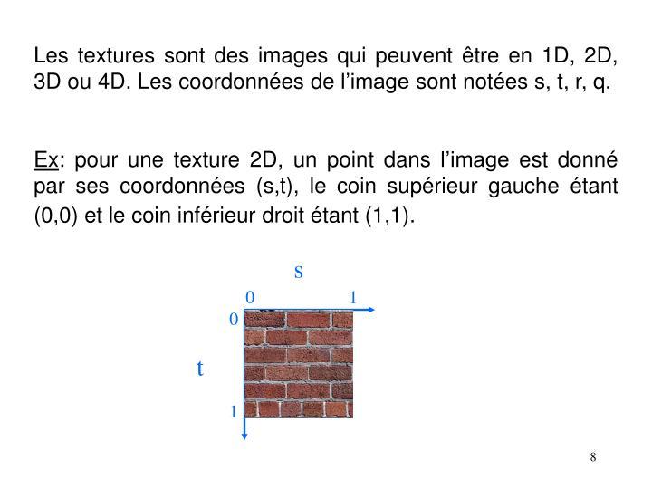 Les textures sont des images qui peuvent être en 1D, 2D, 3D ou 4D. Les coordonnées de l'image sont notées s, t, r, q.