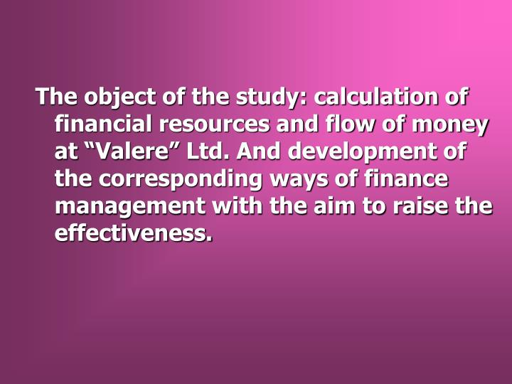 "The object of the study: calculation of financial resources and flow of money at ""Valere"" Ltd. And development of the corresponding ways of finance management with the aim to raise the effectiveness."
