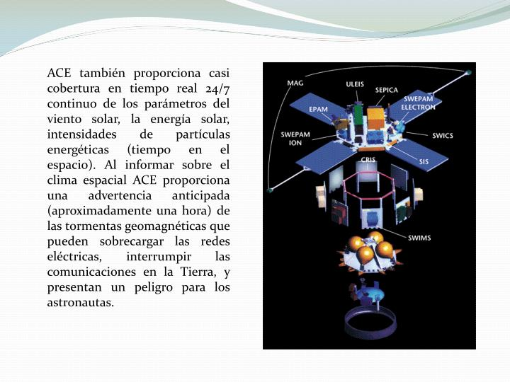 ACE también proporciona casi cobertura en tiempo real 24/7 continuo de los parámetros del viento solar, la energía solar,  intensidades de partículas energéticas (tiempo en el espacio).Al informar sobre el clima espacial ACE proporciona una advertencia anticipada (aproximadamente una hora) de las tormentas geomagnéticas que pueden sobrecargar las redes eléctricas, interrumpir las comunicaciones en la Tierra, y presentan un peligro para los astronautas.