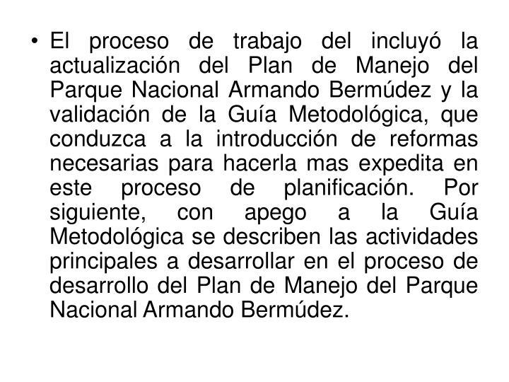 El proceso de trabajo del incluyó la actualización del Plan de Manejo del Parque Nacional Armando Bermúdez y la validación de la Guía Metodológica, que conduzca a la introducción de reformas necesarias para hacerla mas expedita en este proceso de planificación. Por siguiente, con