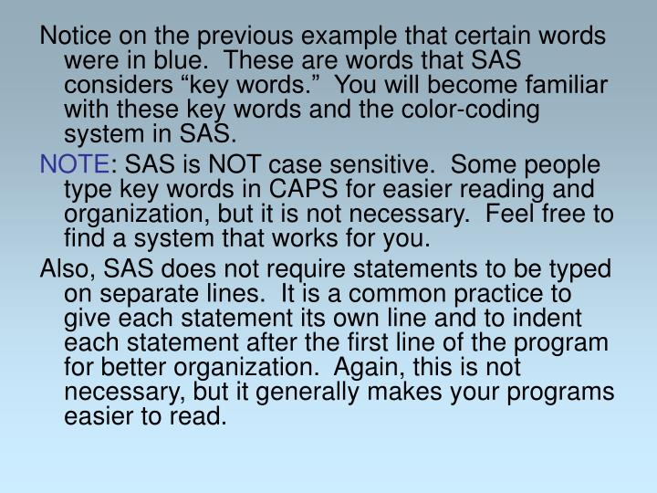 "Notice on the previous example that certain words were in blue.  These are words that SAS considers ""key words.""  You will become familiar with these key words and the color-coding system in SAS."