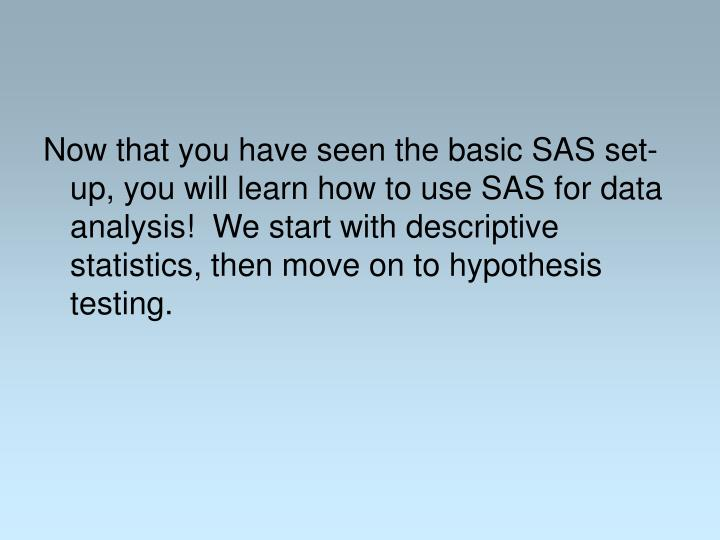 Now that you have seen the basic SAS set-up, you will learn how to use SAS for data analysis!  We start with descriptive statistics, then move on to hypothesis testing.