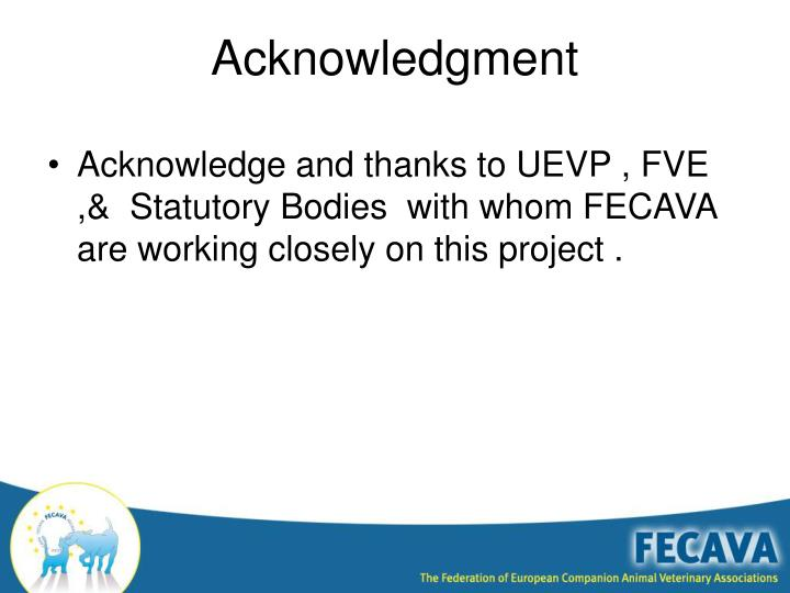 Acknowledge and thanks to UEVP , FVE ,&  Statutory Bodies  with whom FECAVA are working closely on this project .
