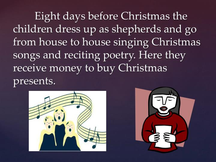 Eight days before Christmas the children dress up as shepherds and go from house to house singing Christmas songs and reciting poetry. Here they receive money to buy Christmas presents.