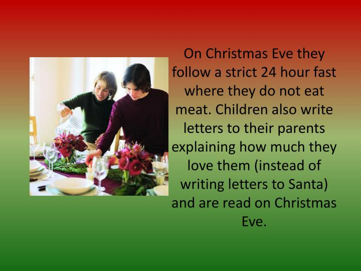 On Christmas Eve they follow a strict 24 hour fast where they do not eat meat. Children also write letters to their parents explaining how much they love them (instead of writing letters to Santa) and are read on Christmas Eve.