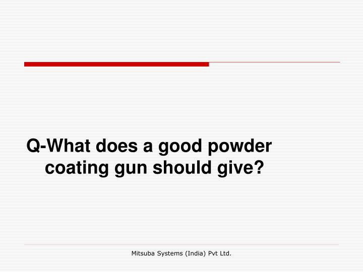 Q-What does a good powder coating gun should give?