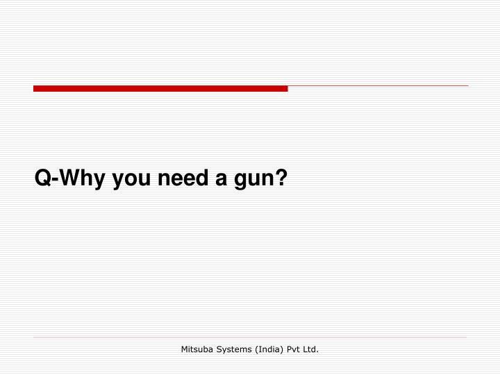 Q-Why you need a gun?
