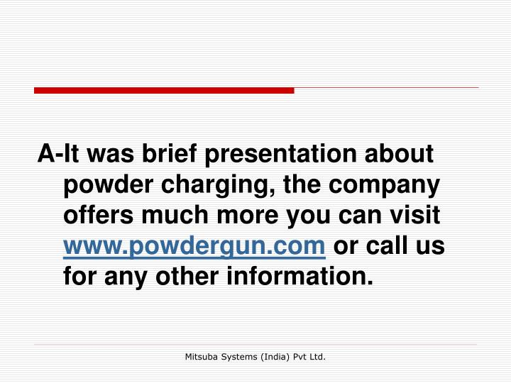 A-It was brief presentation about powder charging, the company offers much more you can visit