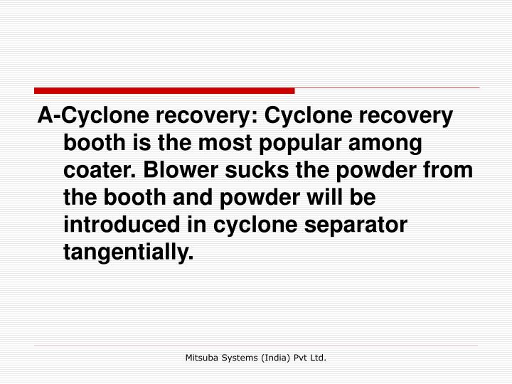 A-Cyclone recovery: Cyclone recovery booth is the most popular among coater. Blower sucks the powder from the booth and powder will be introduced in cyclone separator tangentially.