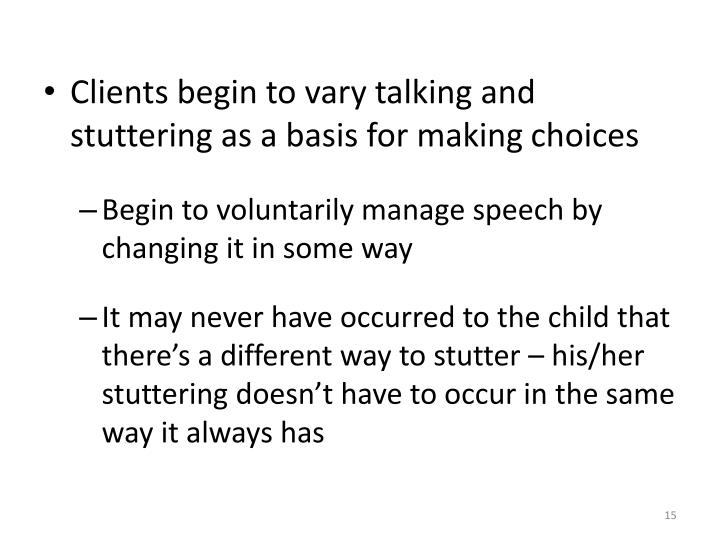 Clients begin to vary talking and stuttering as a basis for making