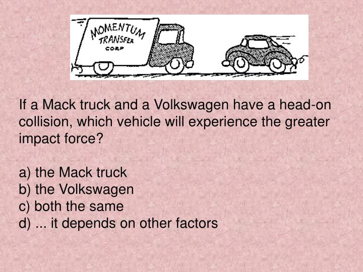If a Mack truck and a Volkswagen have a head-on collision, which vehicle will experience the greater impact force?