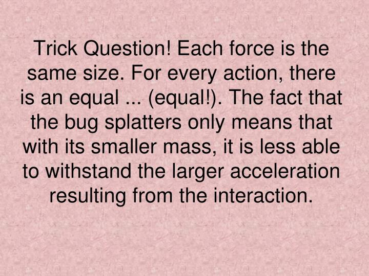 Trick Question! Each force is the same size. For every action, there is an equal ... (equal!). The fact that the bug splatters only means that with its smaller mass, it is less able to withstand the larger acceleration resulting from the interaction.