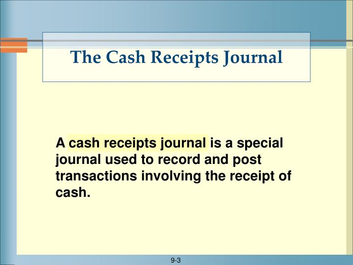 A cash receipts journal is a special journal used to record and post transactions involving the receipt of cash.