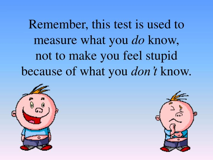 Remember, this test is used to measure what you