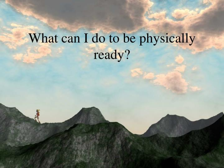 What can I do to be physically ready?
