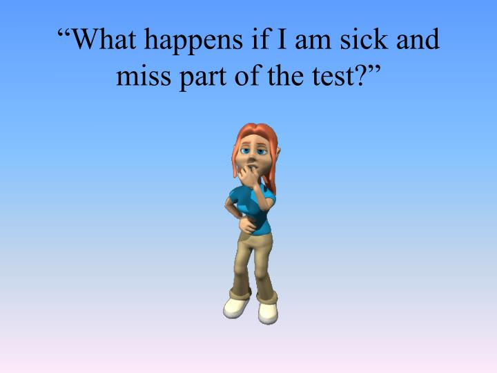 """What happens if I am sick and miss part of the test?"""
