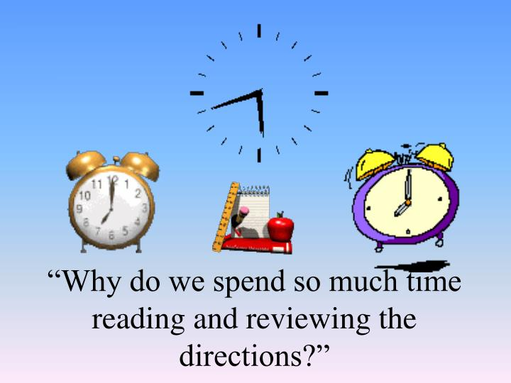 """Why do we spend so much time reading and reviewing the directions?"""
