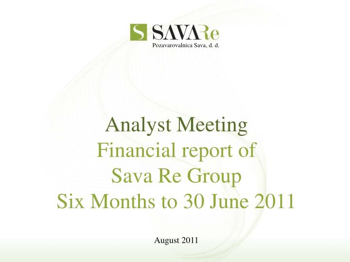 Analyst meeting financial report of sava re group six months to 30 june 2011