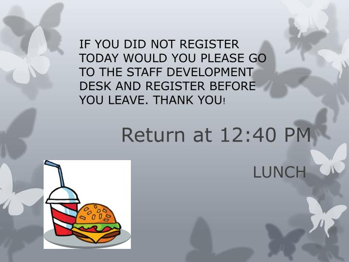 IF YOU DID NOT REGISTER TODAY WOULD YOU PLEASE GO TO THE STAFF DEVELOPMENT DESK AND REGISTER BEFORE YOU LEAVE. THANK YOU