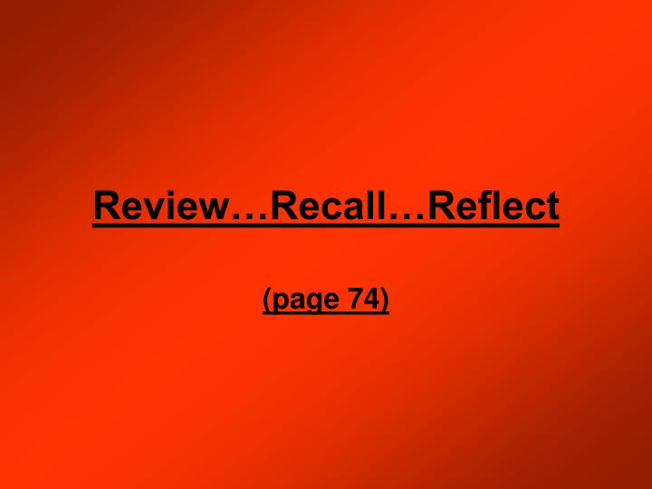 Review…Recall…Reflect