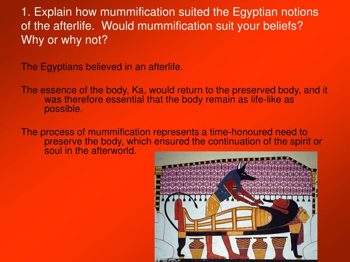 1. Explain how mummification suited the Egyptian notions of the afterlife.  Would mummification suit your beliefs?  Why or why not?
