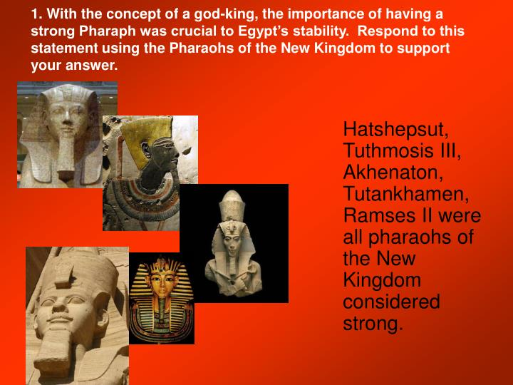 1. With the concept of a god-king, the importance of having a strong Pharaph was crucial to Egypt's stability.  Respond to this statement using the Pharaohs of the New Kingdom to support your answer.