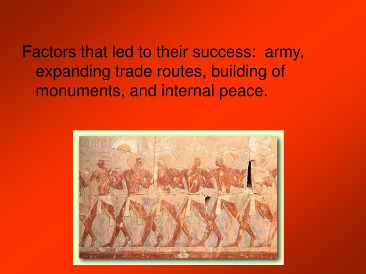 Factors that led to their success:  army, expanding trade routes, building of monuments, and internal peace.