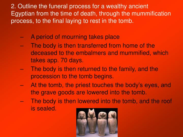 2. Outline the funeral process for a wealthy ancient Egyptian from the time of death, through the mummification process, to the final laying to rest in the tomb.