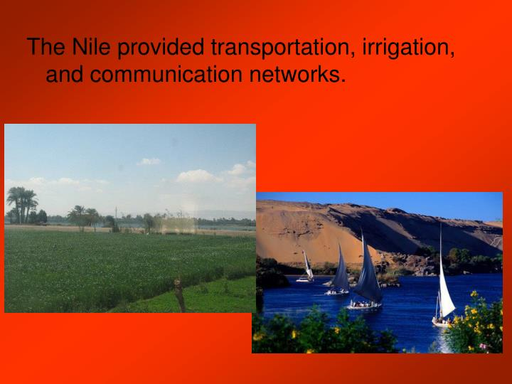 The Nile provided transportation, irrigation, and communication networks.