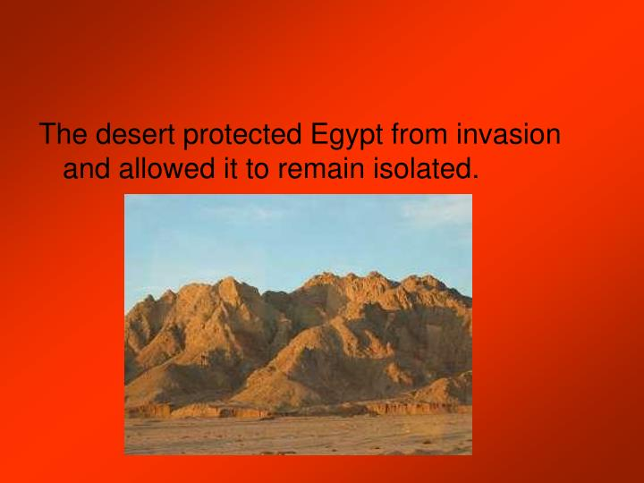 The desert protected Egypt from invasion and allowed it to remain isolated.