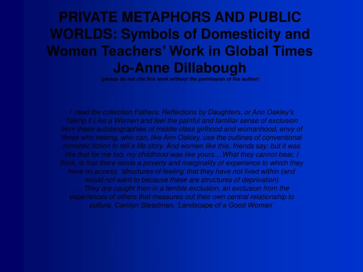 PRIVATE METAPHORS AND PUBLIC WORLDS: Symbols of Domesticity and Women Teachers' Work in Global Tim...