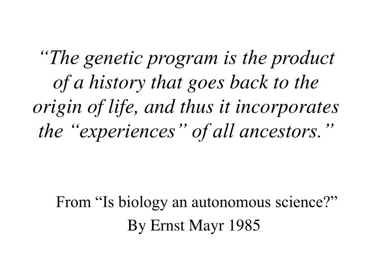 """The genetic program is the product of a history that goes back to the origin of life, and thus it incorporates the ""experiences"" of all ancestors."""