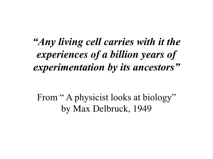 """Any living cell carries with it the experiences of a billion years of experimentation by its ancestors"""