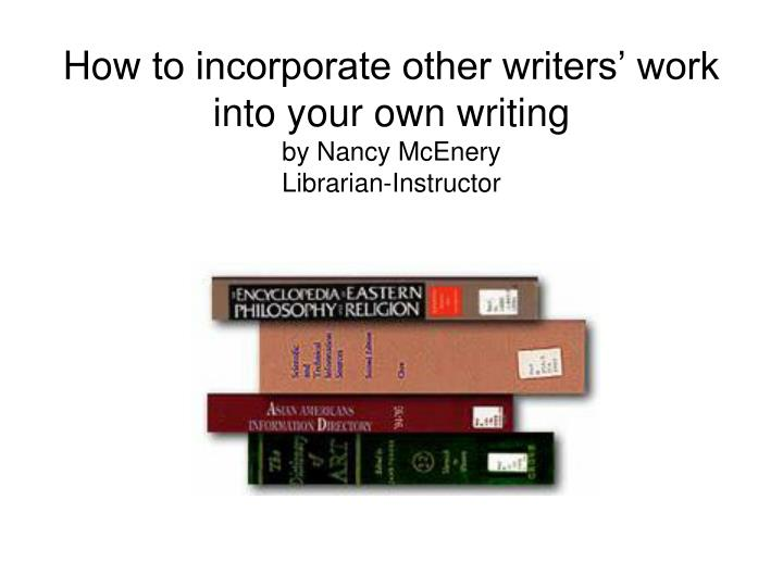 How to incorporate other writers work into your own writing by nancy mcenery librarian instructor