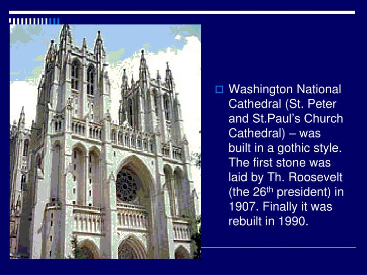 Washington National Cathedral (St. Peter and St.Paul's Church Cathedral) – was built in a gothic style. The first stone was laid by Th. Roosevelt (the 26