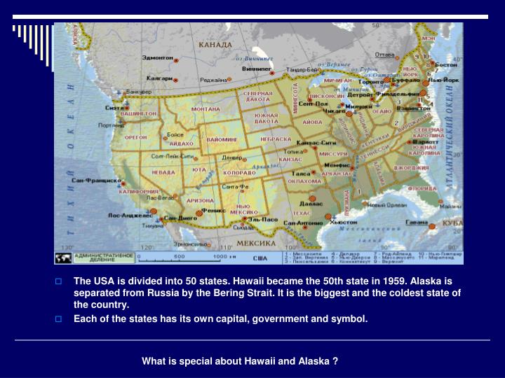 The USA is divided into 50 states. Hawaii became the 50th state in 1959. Alaska is separated from Russia by the Bering Strait. It is the biggest and the coldest state of the country.