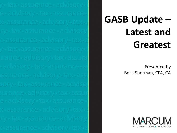 Gasb update latest and greatest presented by beila sherman cpa ca