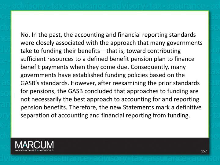 No. In the past, the accounting and financial reporting standards were closely associated with the approach that many governments take to funding their benefits – that is, toward contributing sufficient resources to a defined benefit pension plan to finance benefit payments when they come due. Consequently, many governments have established funding policies based on the GASB's standards. However, after reexamining the prior standards for pensions, the GASB concluded that approaches to funding are not necessarily the best approach to accounting for and reporting pension benefits. Therefore, the new Statements mark a definitive separation of accounting and financial reporting from funding.